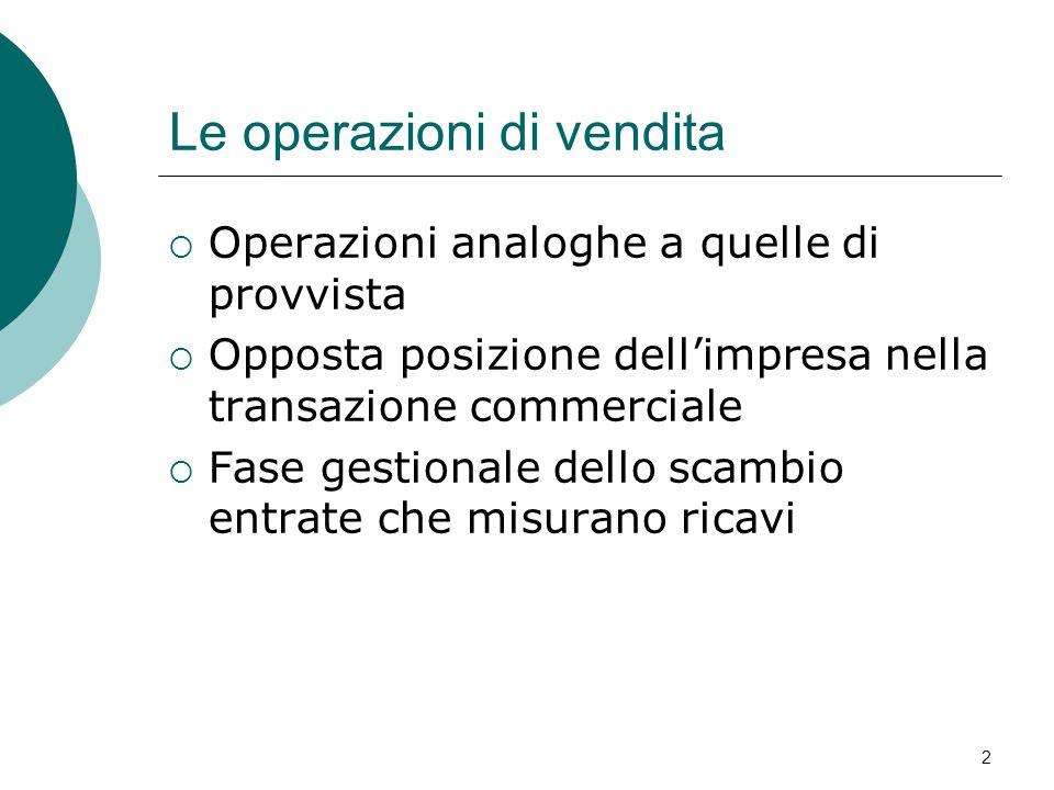 2 Le operazioni di vendita  Operazioni analoghe a quelle di provvista  Opposta posizione dell'impresa nella transazione commerciale  Fase gestionale dello scambio entrate che misurano ricavi