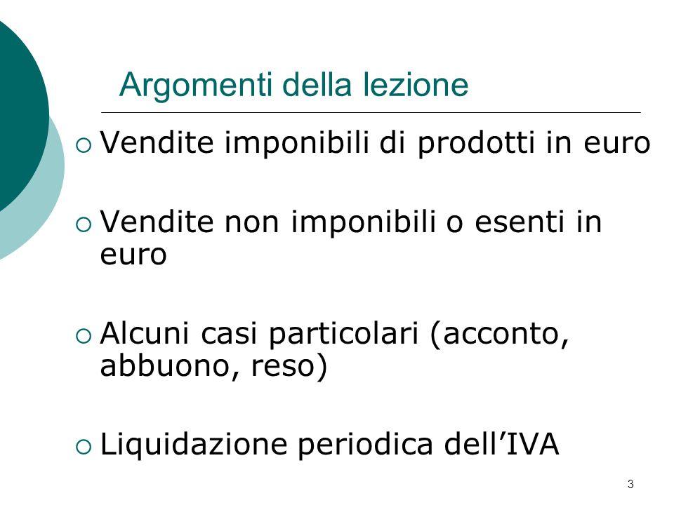 3 Argomenti della lezione  Vendite imponibili di prodotti in euro  Vendite non imponibili o esenti in euro  Alcuni casi particolari (acconto, abbuono, reso)  Liquidazione periodica dell'IVA