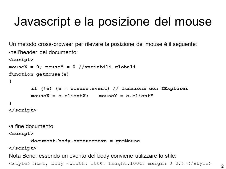 2 Javascript e la posizione del mouse Un metodo cross-browser per rilevare la posizione del mouse è il seguente: nell'header del documento: mouseX = 0; mouseY = 0 //variabili globali function getMouse(e) { if (!e) {e = window.event} // funziona con IExplorer mouseX = e.clientX; mouseY = e.clientY } a fine documento document.body.onmousemove = getMouse Nota Bene: essendo un evento del body conviene utilizzare lo stile: html, body {width: 100%; height:100%; margin 0 0;}