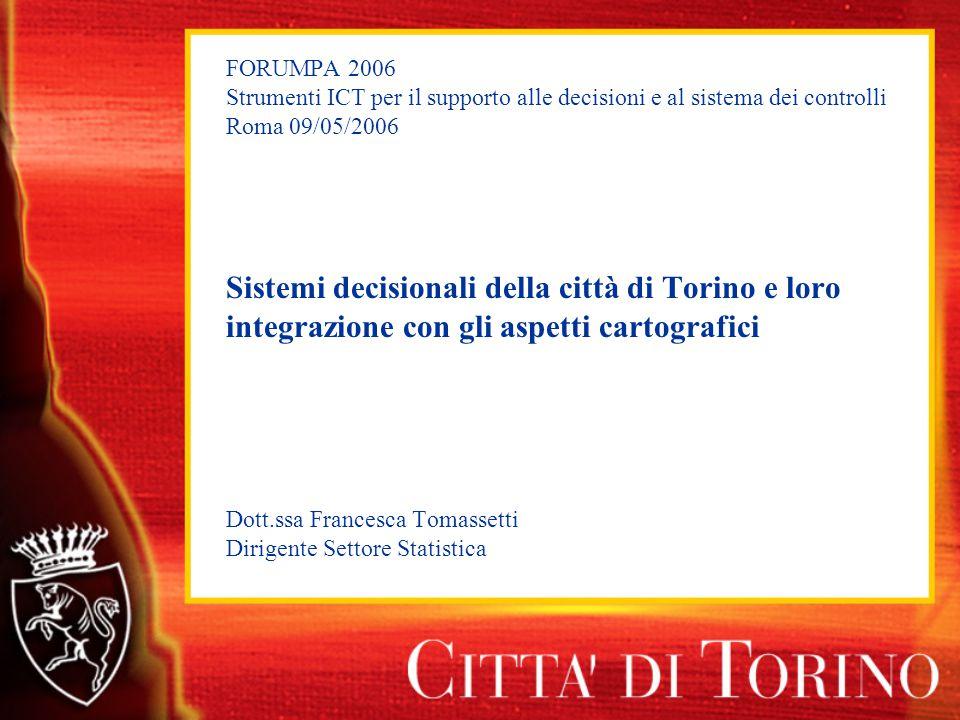 FORUMPA 2006 Strumenti ICT per il supporto alle decisioni e al sistema dei controlli Roma 09/05/2006 Sistemi decisionali della città di Torino e loro integrazione con gli aspetti cartografici Dott.ssa Francesca Tomassetti Dirigente Settore Statistica