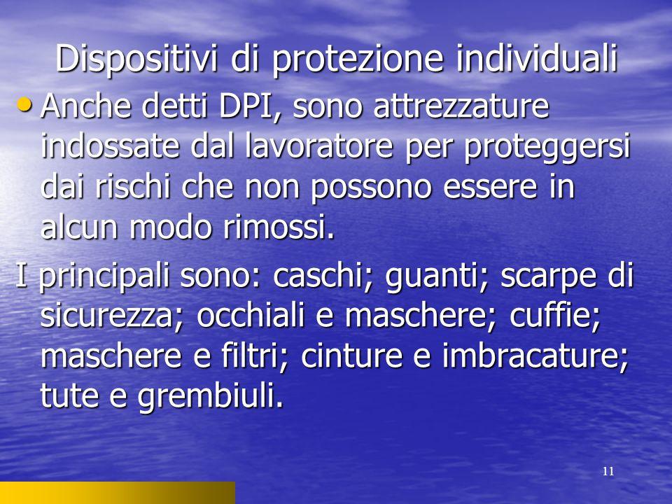 11 Dispositivi di protezione individuali Anche detti DPI, sono attrezzature indossate dal lavoratore per proteggersi dai rischi che non possono essere in alcun modo rimossi.