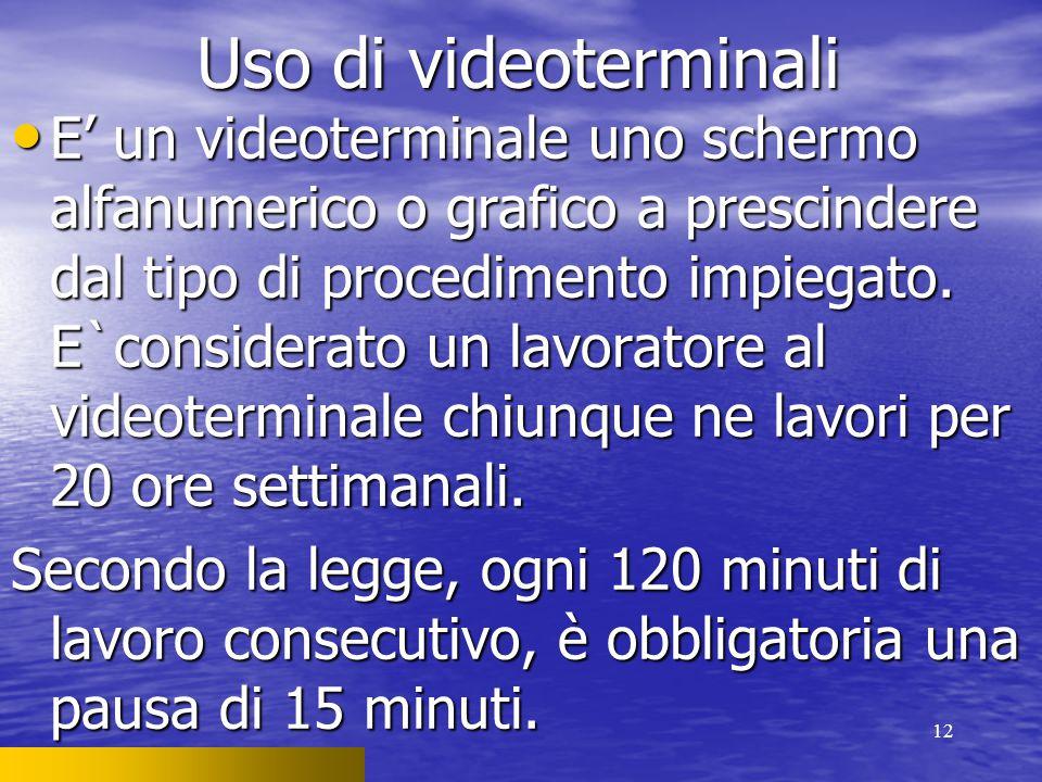 12 Uso di videoterminali E' un videoterminale uno schermo alfanumerico o grafico a prescindere dal tipo di procedimento impiegato. E`considerato un la