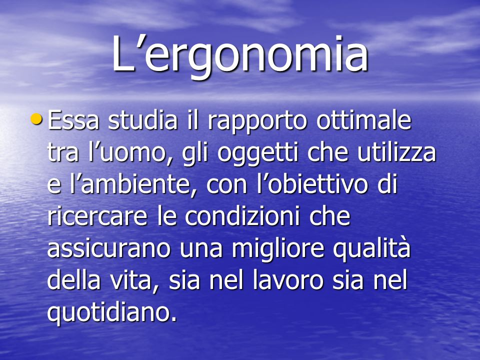 L'ergonomia Essa studia il rapporto ottimale tra l'uomo, gli oggetti che utilizza e l'ambiente, con l'obiettivo di ricercare le condizioni che assicur