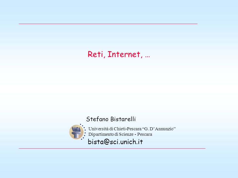 Reti, Internet, … Stefano Bistarelli Università di Chieti-Pescara G.