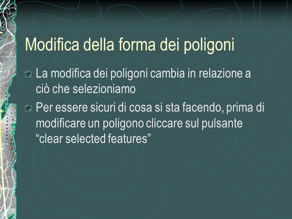 Modifica della forma dei poligoni La modifica dei poligoni cambia in relazione a ciò che selezioniamo Per essere sicuri di cosa si sta facendo, prima di modificare un poligono cliccare sul pulsante clear selected features