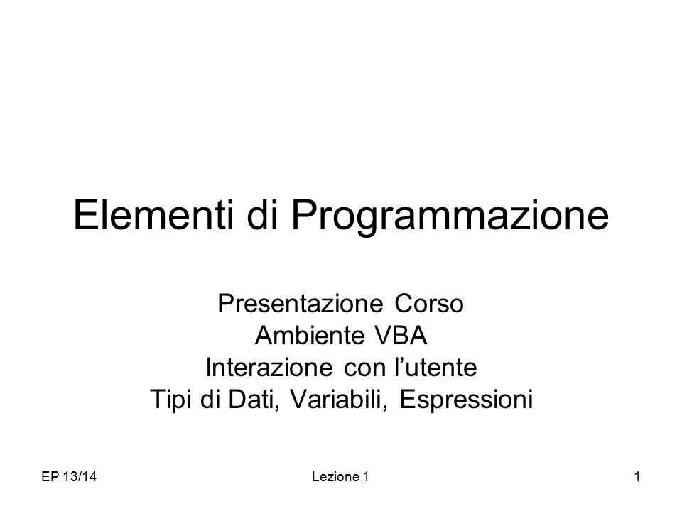 EP 13/14Lezione 11 Elementi di Programmazione Presentazione Corso Ambiente VBA Interazione con l'utente Tipi di Dati, Variabili, Espressioni