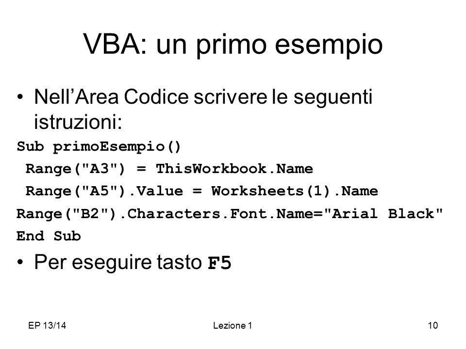 EP 13/14Lezione 110 VBA: un primo esempio Nell'Area Codice scrivere le seguenti istruzioni: Sub primoEsempio() Range( A3 ) = ThisWorkbook.Name Range( A5 ).Value = Worksheets(1).Name Range( B2 ).Characters.Font.Name= Arial Black End Sub Per eseguire tasto F5