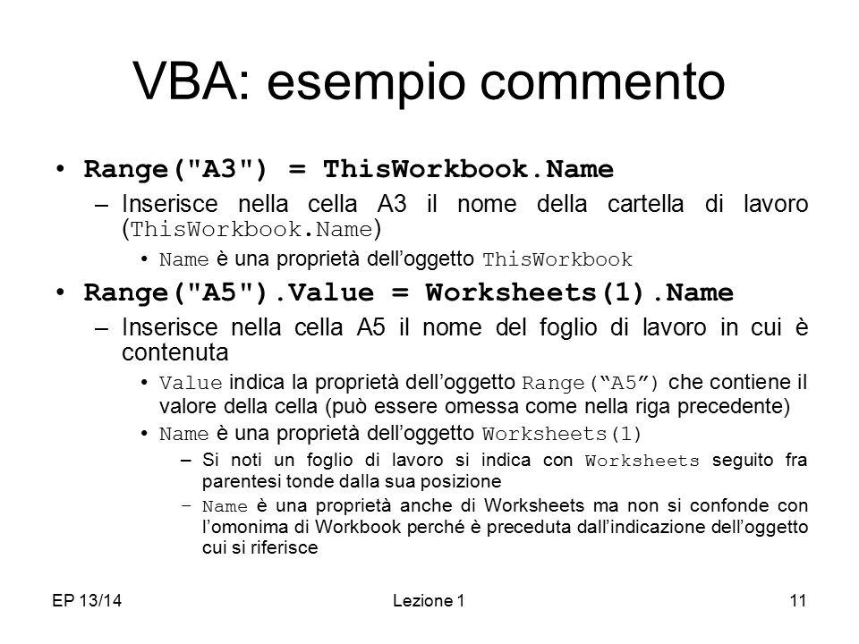 EP 13/14Lezione 111 VBA: esempio commento Range( A3 ) = ThisWorkbook.Name –Inserisce nella cella A3 il nome della cartella di lavoro ( ThisWorkbook.Name ) Name è una proprietà dell'oggetto ThisWorkbook Range( A5 ).Value = Worksheets(1).Name –Inserisce nella cella A5 il nome del foglio di lavoro in cui è contenuta Value indica la proprietà dell'oggetto Range( A5 ) che contiene il valore della cella (può essere omessa come nella riga precedente) Name è una proprietà dell'oggetto Worksheets(1) –Si noti un foglio di lavoro si indica con Worksheets seguito fra parentesi tonde dalla sua posizione –Name è una proprietà anche di Worksheets ma non si confonde con l'omonima di Workbook perché è preceduta dall'indicazione dell'oggetto cui si riferisce