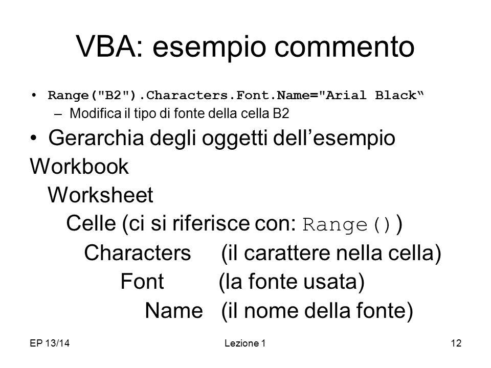 EP 13/14Lezione 112 VBA: esempio commento Range( B2 ).Characters.Font.Name= Arial Black –Modifica il tipo di fonte della cella B2 Gerarchia degli oggetti dell'esempio Workbook Worksheet Celle (ci si riferisce con: Range() ) Characters (il carattere nella cella) Font (la fonte usata) Name (il nome della fonte)