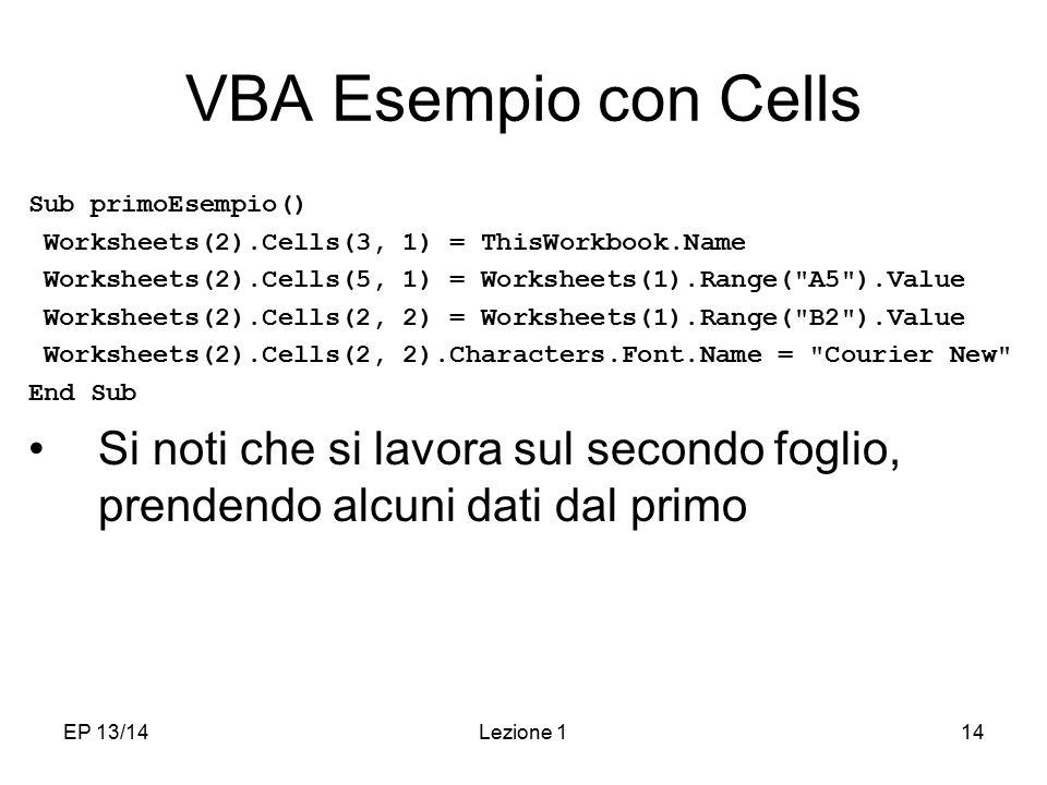EP 13/14Lezione 114 VBA Esempio con Cells Sub primoEsempio() Worksheets(2).Cells(3, 1) = ThisWorkbook.Name Worksheets(2).Cells(5, 1) = Worksheets(1).Range( A5 ).Value Worksheets(2).Cells(2, 2) = Worksheets(1).Range( B2 ).Value Worksheets(2).Cells(2, 2).Characters.Font.Name = Courier New End Sub Si noti che si lavora sul secondo foglio, prendendo alcuni dati dal primo