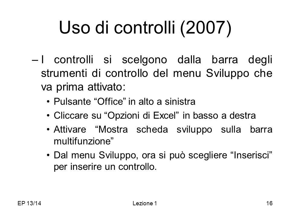 EP 13/14Lezione 116 Uso di controlli (2007) –I controlli si scelgono dalla barra degli strumenti di controllo del menu Sviluppo che va prima attivato: