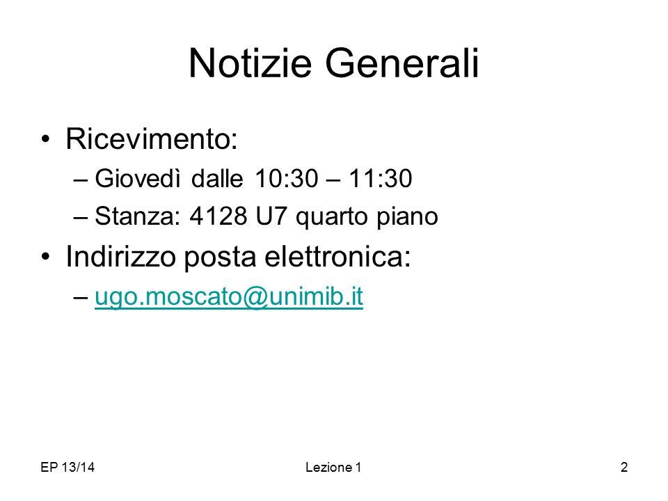 EP 13/14Lezione 12 Notizie Generali Ricevimento: –Giovedì dalle 10:30 – 11:30 –Stanza: 4128 U7 quarto piano Indirizzo posta elettronica: –ugo.moscato@unimib.itugo.moscato@unimib.it