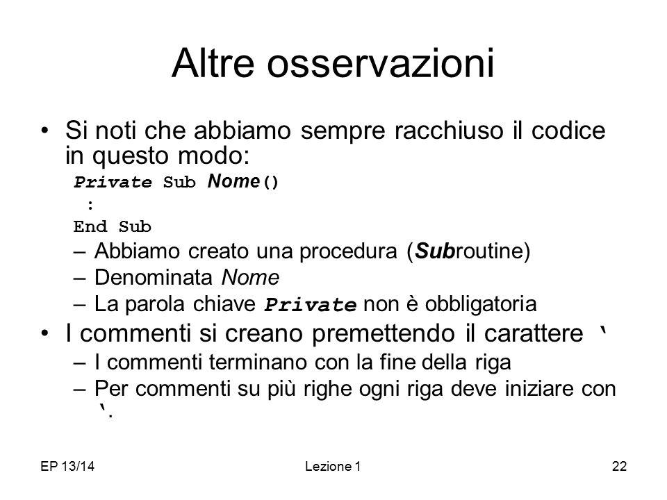 EP 13/14Lezione 122 Altre osservazioni Si noti che abbiamo sempre racchiuso il codice in questo modo: Private Sub Nome () : End Sub –Abbiamo creato un