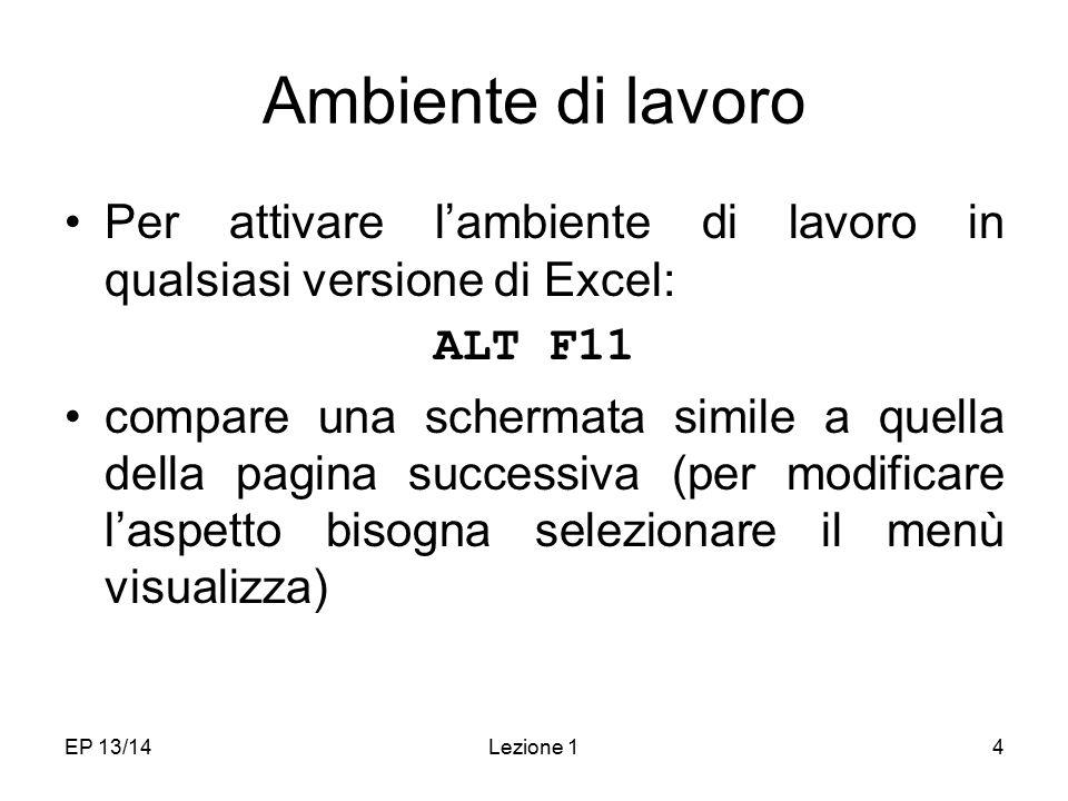 EP 13/14Lezione 14 Ambiente di lavoro Per attivare l'ambiente di lavoro in qualsiasi versione di Excel: ALT F11 compare una schermata simile a quella della pagina successiva (per modificare l'aspetto bisogna selezionare il menù visualizza)