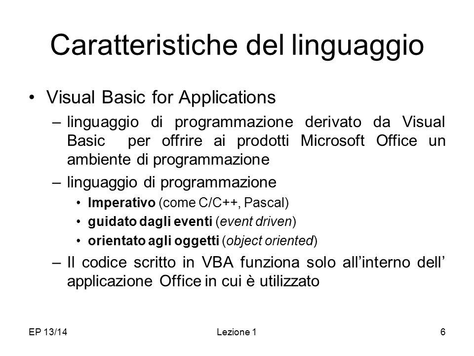 EP 13/14Lezione 16 Caratteristiche del linguaggio Visual Basic for Applications –linguaggio di programmazione derivato da Visual Basic per offrire ai prodotti Microsoft Office un ambiente di programmazione –linguaggio di programmazione Imperativo (come C/C++, Pascal) guidato dagli eventi (event driven) orientato agli oggetti (object oriented) –Il codice scritto in VBA funziona solo all'interno dell' applicazione Office in cui è utilizzato