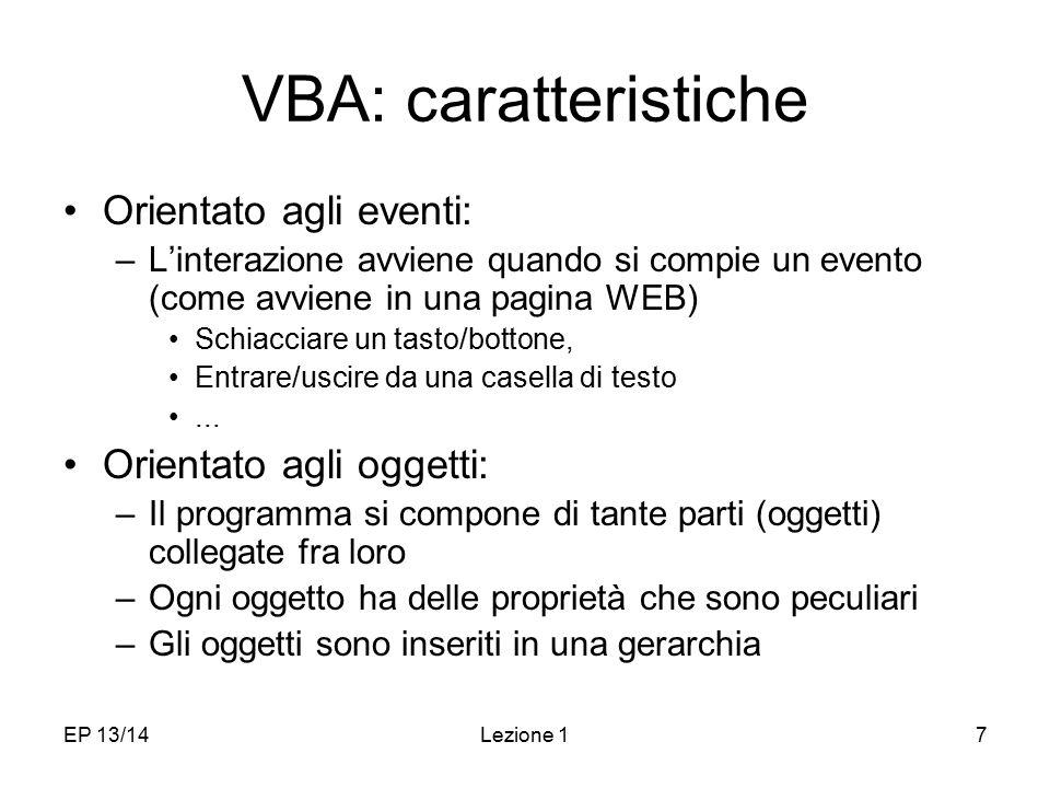 EP 13/14Lezione 17 VBA: caratteristiche Orientato agli eventi: –L'interazione avviene quando si compie un evento (come avviene in una pagina WEB) Schiacciare un tasto/bottone, Entrare/uscire da una casella di testo...