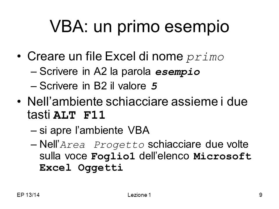 EP 13/14Lezione 19 VBA: un primo esempio Creare un file Excel di nome primo –Scrivere in A2 la parola esempio –Scrivere in B2 il valore 5 Nell'ambiente schiacciare assieme i due tasti ALT F11 –si apre l'ambiente VBA –Nell' Area Progetto schiacciare due volte sulla voce Foglio1 dell'elenco Microsoft Excel Oggetti