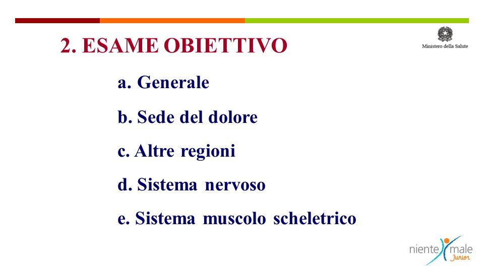 a. Generale b. Sede del dolore c. Altre regioni d. Sistema nervoso e. Sistema muscolo scheletrico 2. ESAME OBIETTIVO