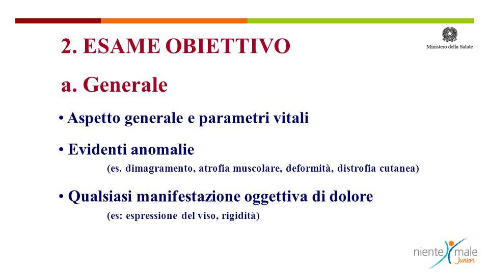 a. Generale Aspetto generale e parametri vitali Evidenti anomalie (es. dimagramento, atrofia muscolare, deformità, distrofia cutanea) Qualsiasi manife