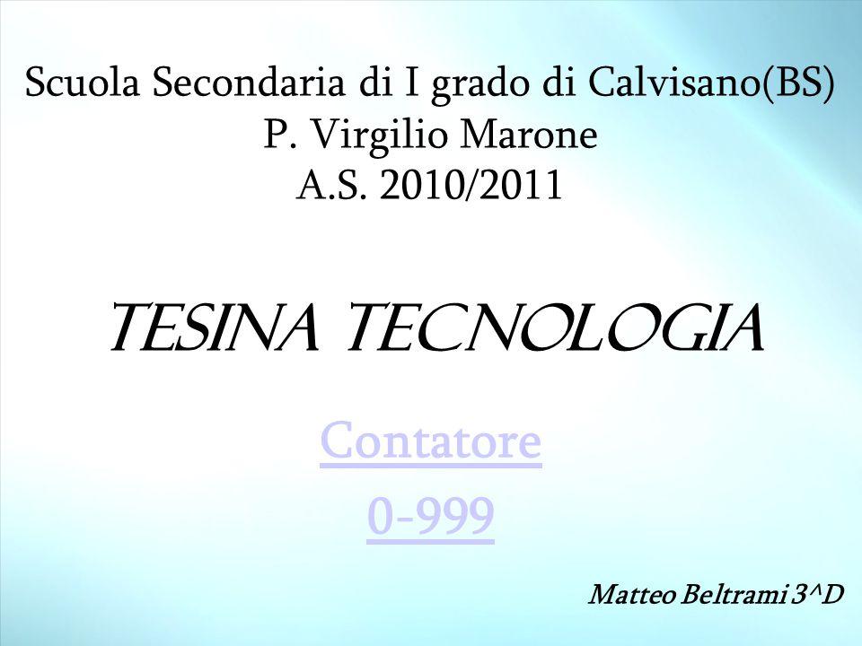 Scuola Secondaria di I grado di Calvisano(BS) P. Virgilio Marone A.S. 2010/2011 Tesina tecnologia Contatore 0-999 Matteo Beltrami 3^D
