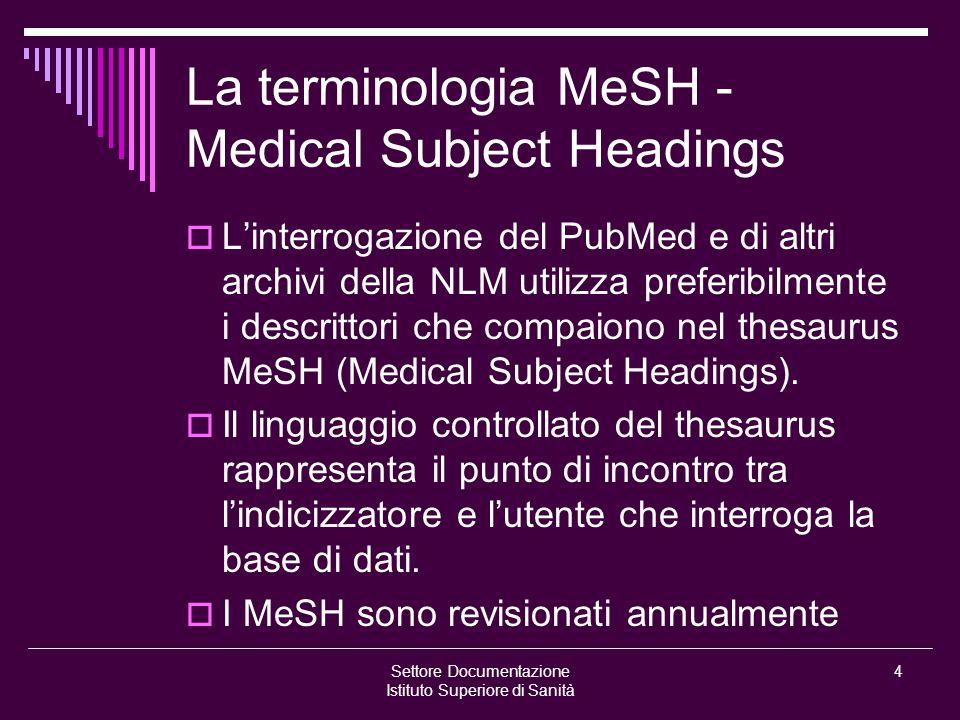 Settore Documentazione Istituto Superiore di Sanità 4 La terminologia MeSH - Medical Subject Headings  L'interrogazione del PubMed e di altri archivi della NLM utilizza preferibilmente i descrittori che compaiono nel thesaurus MeSH (Medical Subject Headings).