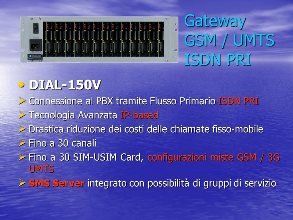 Gateway GSM / UMTS ISDN PRI DIAL-150V DIAL-150V  Connessione al PBX tramite Flusso Primario ISDN PRI  Tecnologia Avanzata IP-based  Drastica riduzi