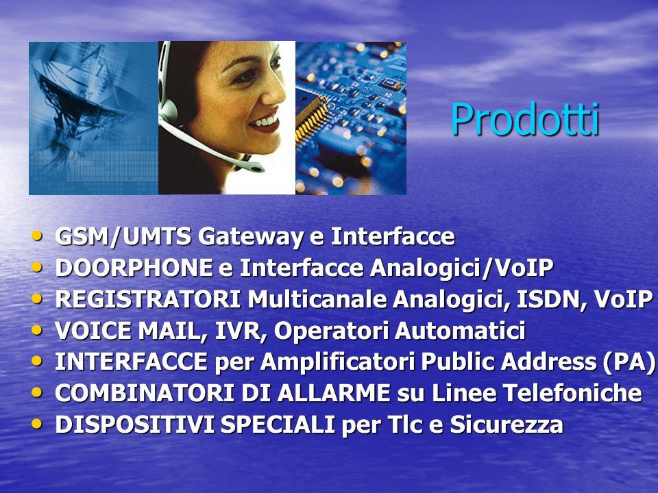  Instradamento delle chiamate dirette a cellulari attraverso la rete GSM per ottenere benefici immediati in termini economici, di servizio e di sicurezza  Ideali anche come Linee di Emergenza e Applicazioni Verticali  Compatibili con le interfacce: Traslatore Urbano Analogico (FXS), Interno Analogico (FXO), ISDN BRI-PRI, VoIP SIP  Alta Qualità dell'Audio  Installazione Plug & Play  Programmazione da telefono locale o remoto, da chiamata GSM/UMTS call, messaggi SMS o da PC via porta USB/RS232 Gateways GSM/UMTS