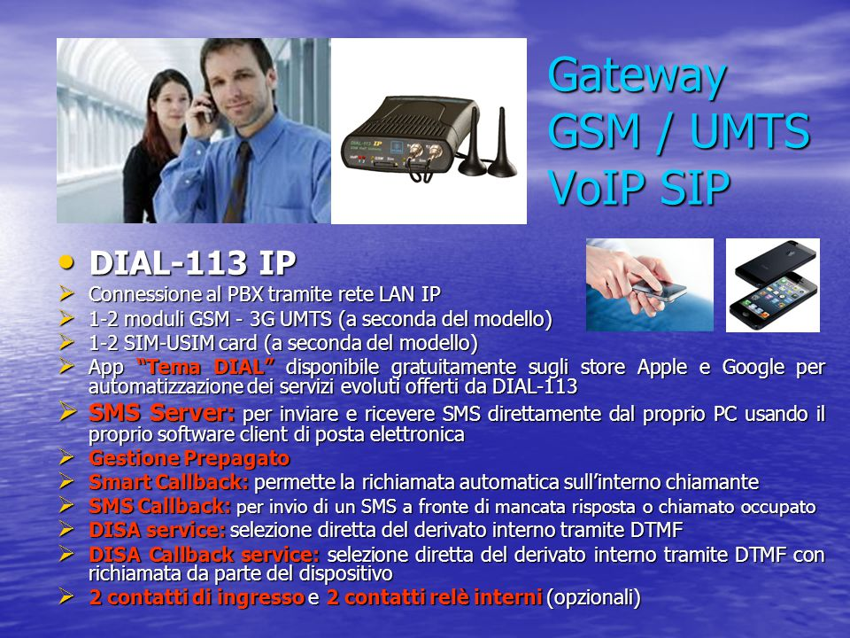Gateway GSM / UMTS VoIP SIP DIAL-113 IP DIAL-113 IP  Connessione al PBX tramite rete LAN IP  1-2 moduli GSM - 3G UMTS (a seconda del modello)  1-2