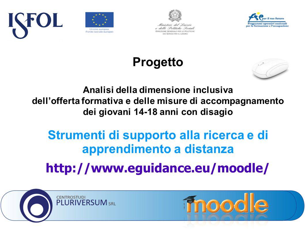 Progetto Analisi della dimensione inclusiva dell'offerta formativa e delle misure di accompagnamento dei giovani 14-18 anni con disagio Strumenti di supporto alla ricerca e di apprendimento a distanza http://www.eguidance.eu/moodle/