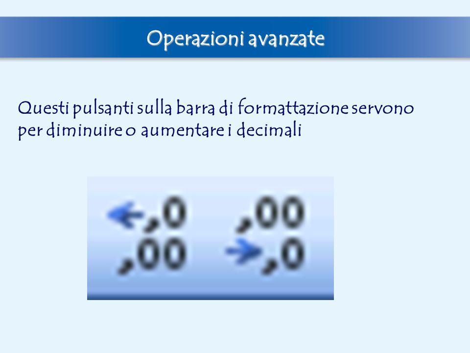 Operazioni avanzate Questi pulsanti sulla barra di formattazione servono per diminuire o aumentare i decimali