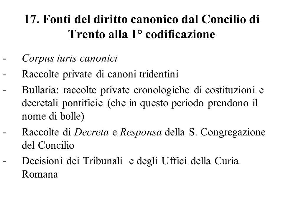 17. Fonti del diritto canonico dal Concilio di Trento alla 1° codificazione -Corpus iuris canonici -Raccolte private di canoni tridentini -Bullaria: r