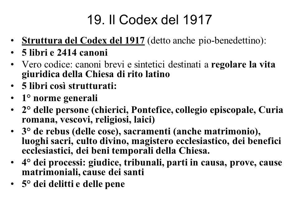 19. Il Codex del 1917 Struttura del Codex del 1917 (detto anche pio-benedettino): 5 libri e 2414 canoni Vero codice: canoni brevi e sintetici destinat