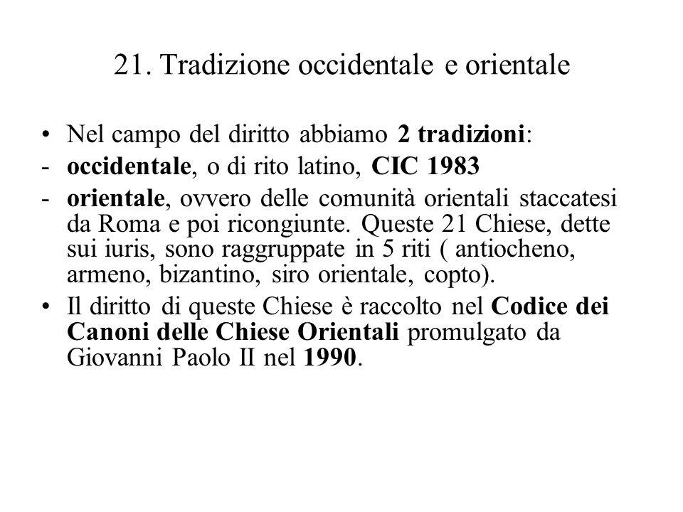 21. Tradizione occidentale e orientale Nel campo del diritto abbiamo 2 tradizioni: -occidentale, o di rito latino, CIC 1983 -orientale, ovvero delle c