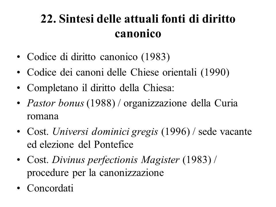 22. Sintesi delle attuali fonti di diritto canonico Codice di diritto canonico (1983) Codice dei canoni delle Chiese orientali (1990) Completano il di