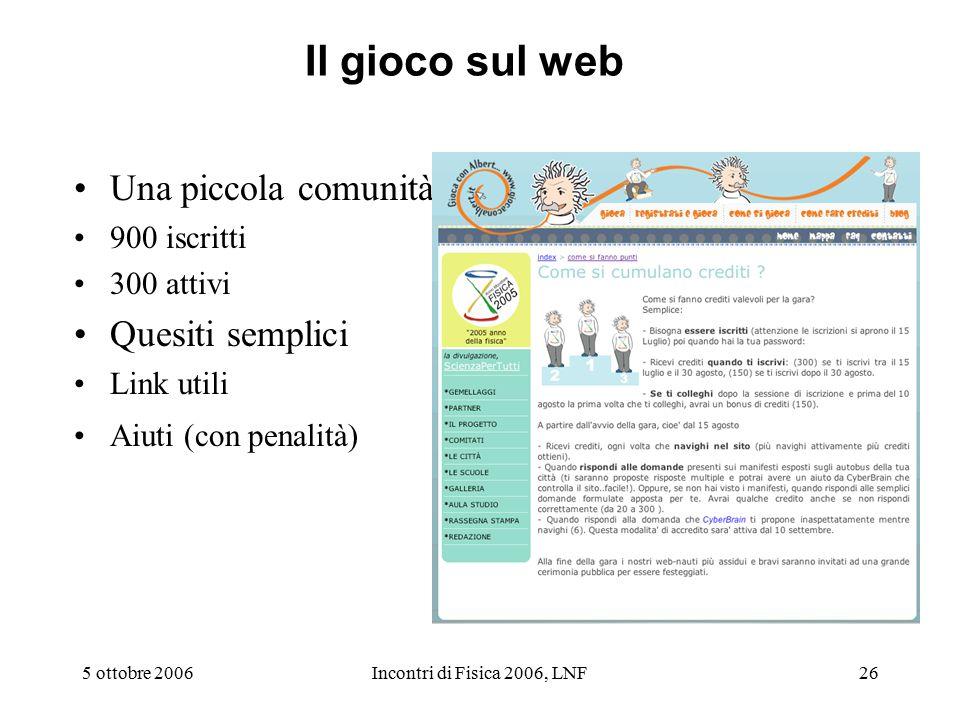 5 ottobre 2006Incontri di Fisica 2006, LNF26 Il gioco sul web Una piccola comunità 900 iscritti 300 attivi Quesiti semplici Link utili Aiuti (con penalità)