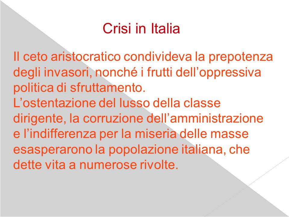 Crisi in Italia Il ceto aristocratico condivideva la prepotenza degli invasori, nonché i frutti dell'oppressiva politica di sfruttamento. L'ostentazio