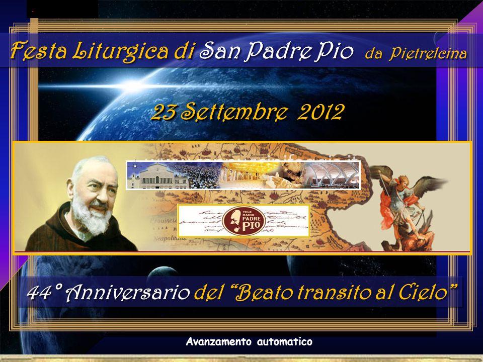. Festa Liturgica di San Padre Pio da Pietrelcina 23 Settembre 2012 Avanzamento automatico 44° Anniversario del Beato transito al Cielo 44° Anniversario del Beato transito al Cielo