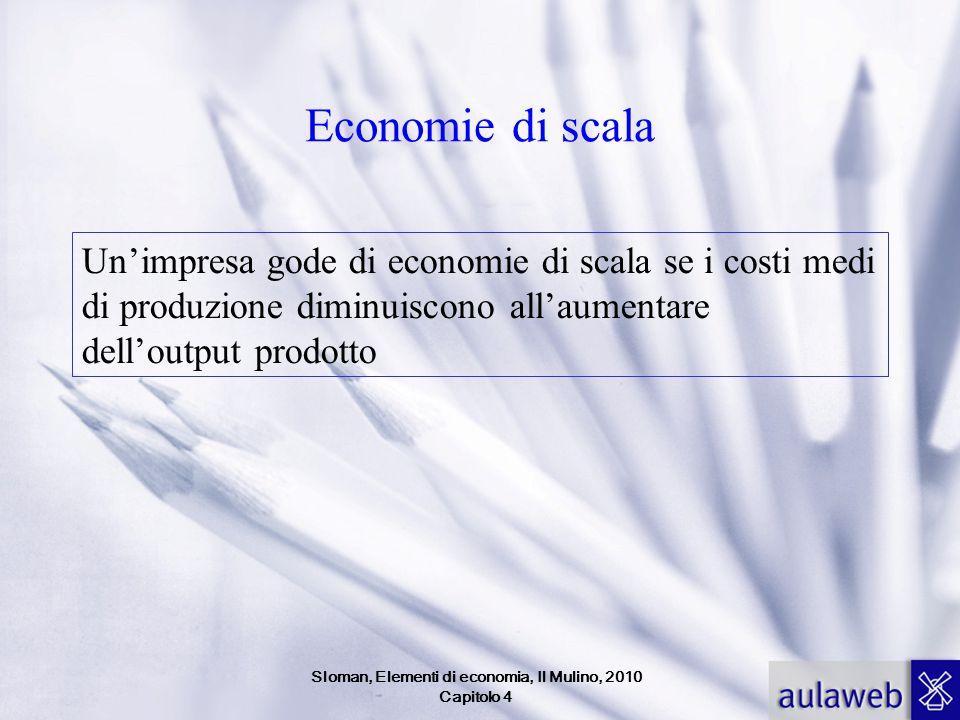 Economie di scala Un'impresa gode di economie di scala se i costi medi di produzione diminuiscono all'aumentare dell'output prodotto Sloman, Elementi