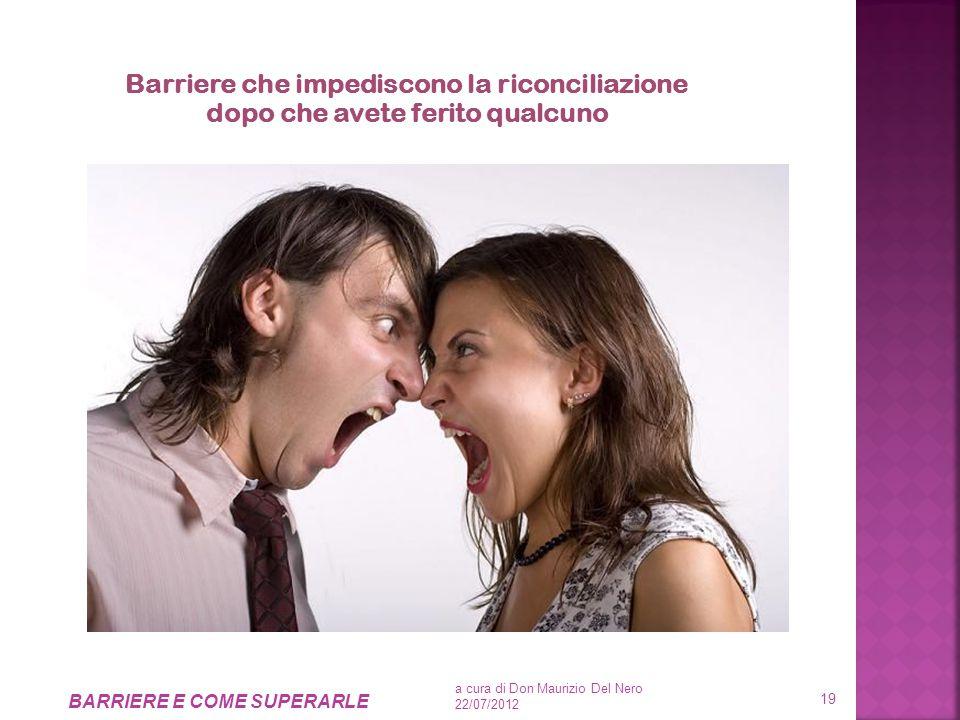 Barriere che impediscono la riconciliazione dopo che avete ferito qualcuno a cura di Don Maurizio Del Nero 22/07/2012 BARRIERE E COME SUPERARLE 19