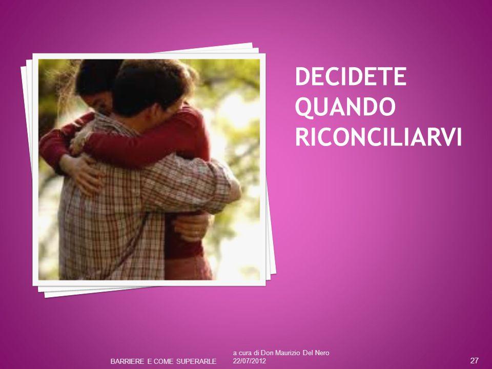 DECIDETE QUANDO RICONCILIARVI a cura di Don Maurizio Del Nero 22/07/2012 BARRIERE E COME SUPERARLE 27