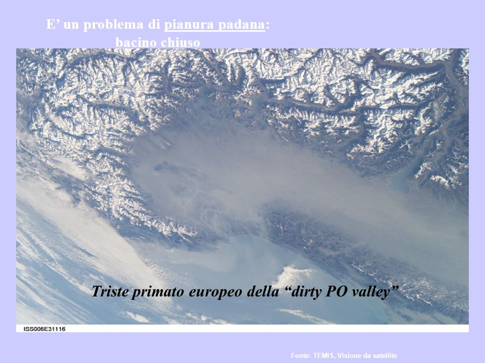Alps Apennines Adriatic Sea E' un problema di pianura padana: bacino chiuso Fonte: TEMIS, Visione da satellite Triste primato europeo della dirty PO valley