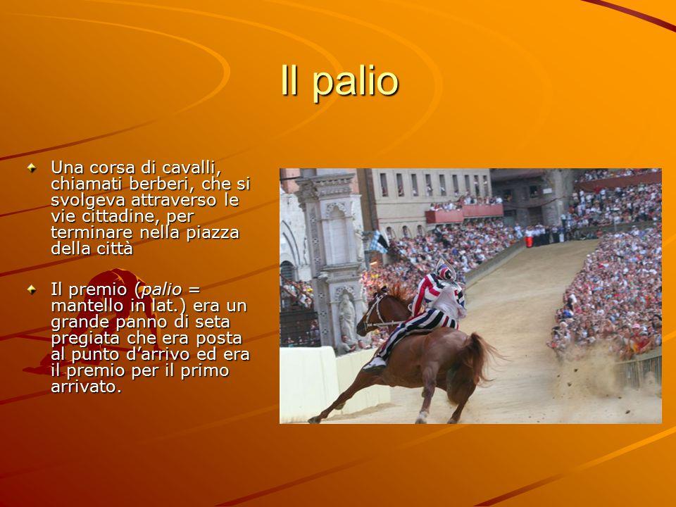 Il palio Una corsa di cavalli, chiamati berberi, che si svolgeva attraverso le vie cittadine, per terminare nella piazza della città Il premio (palio = mantello in lat.) era un grande panno di seta pregiata che era posta al punto d'arrivo ed era il premio per il primo arrivato.