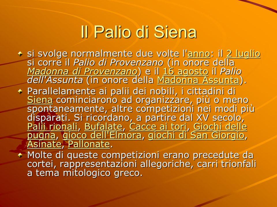 Il Palio di Siena si svolge normalmente due volte l anno: il 2 luglio si corre il Palio di Provenzano (in onore della Madonna di Provenzano) e il 16 agosto il Palio dell Assunta (in onore della Madonna Assunta).