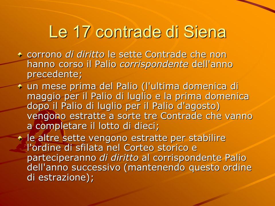 Le 17 contrade di Siena corrono di diritto le sette Contrade che non hanno corso il Palio corrispondente dell anno precedente; un mese prima del Palio (l ultima domenica di maggio per il Palio di luglio e la prima domenica dopo il Palio di luglio per il Palio d agosto) vengono estratte a sorte tre Contrade che vanno a completare il lotto di dieci; le altre sette vengono estratte per stabilire l ordine di sfilata nel Corteo storico e parteciperanno di diritto al corrispondente Palio dell anno successivo (mantenendo questo ordine di estrazione);