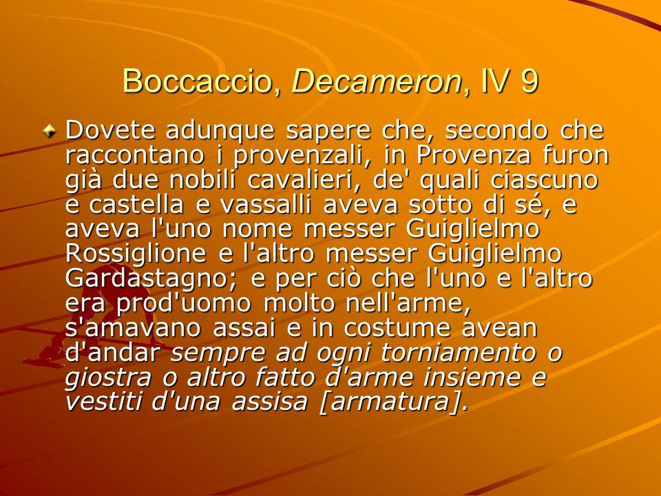 Boccaccio, Decameron, IV 9 Dovete adunque sapere che, secondo che raccontano i provenzali, in Provenza furon già due nobili cavalieri, de quali ciascuno e castella e vassalli aveva sotto di sé, e aveva l uno nome messer Guiglielmo Rossiglione e l altro messer Guiglielmo Gardastagno; e per ciò che l uno e l altro era prod uomo molto nell arme, s amavano assai e in costume avean d andar sempre ad ogni torniamento o giostra o altro fatto d arme insieme e vestiti d una assisa [armatura].