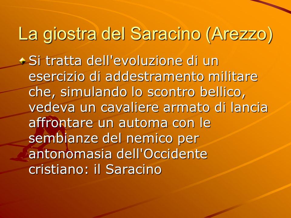 La giostra del Saracino (Arezzo) Si tratta dell evoluzione di un esercizio di addestramento militare che, simulando lo scontro bellico, vedeva un cavaliere armato di lancia affrontare un automa con le sembianze del nemico per antonomasia dell Occidente cristiano: il Saracino