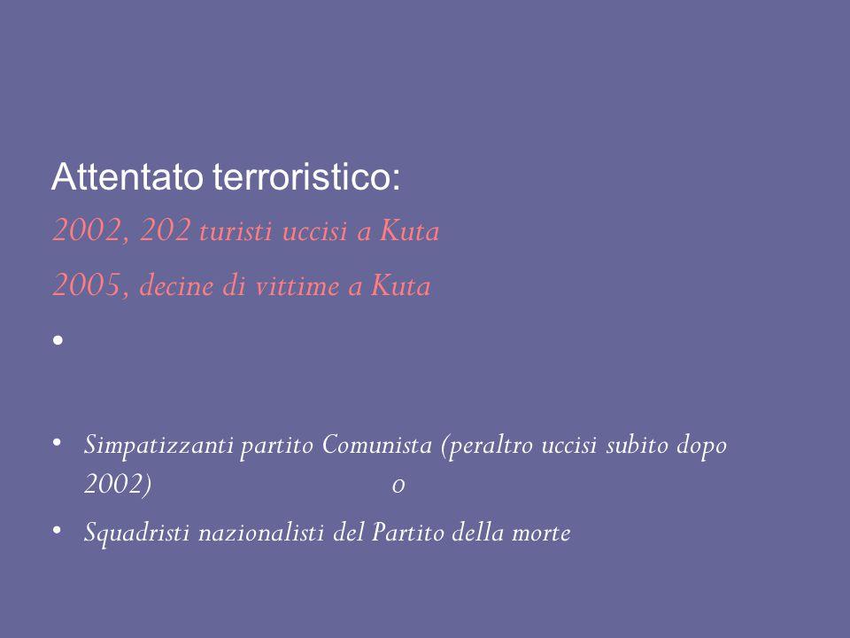 Attentato terroristico: 2002, 202 turisti uccisi a Kuta 2005, decine di vittime a Kuta Simpatizzanti partito Comunista (peraltro uccisi subito dopo 20