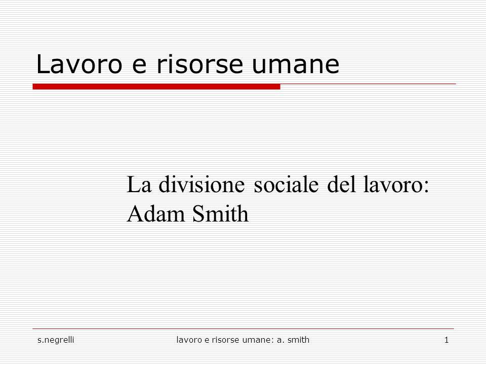 s.negrellilavoro e risorse umane: a. smith1 Lavoro e risorse umane La divisione sociale del lavoro: Adam Smith