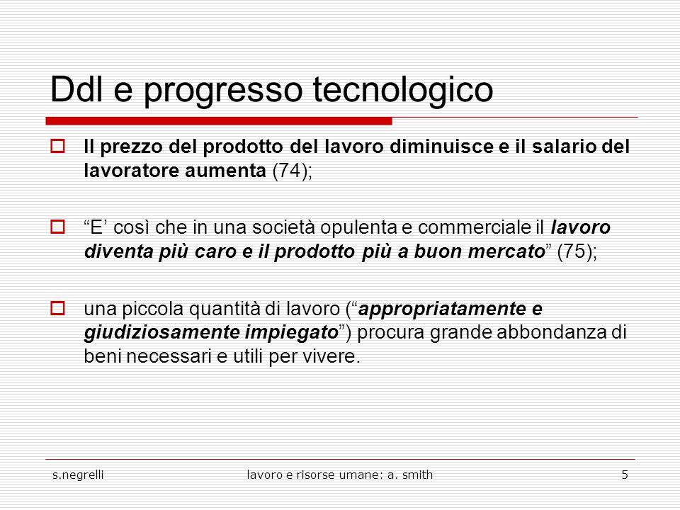 s.negrellilavoro e risorse umane: a. smith5 Ddl e progresso tecnologico  Il prezzo del prodotto del lavoro diminuisce e il salario del lavoratore aum