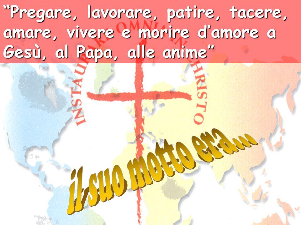"""""""Pregare, lavorare, patire, tacere, amare, vivere e morire d'amore a Gesù, al Papa, alle anime"""""""